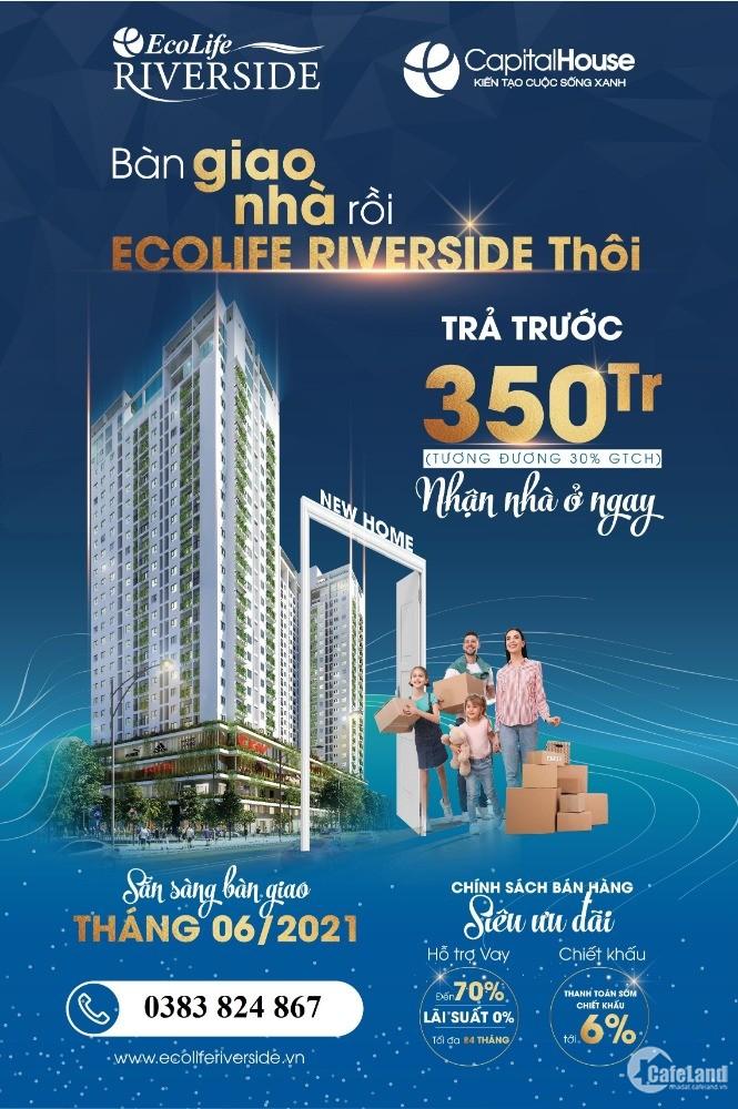 Thanh toán 30% (350tr) vào ở được ngay chung cư mới, Ecolife Riverside